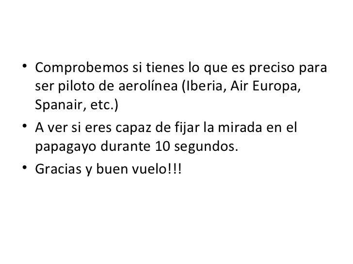 <ul><li>Comprobemossi tienes lo que es preciso para ser piloto de aerolínea (Iberia, Air Europa, Spanair, etc.) </li></ul...