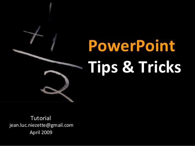 PowerPoint Tips & Tricks Tutorial jean.luc.niezette@gmail.com April 2009