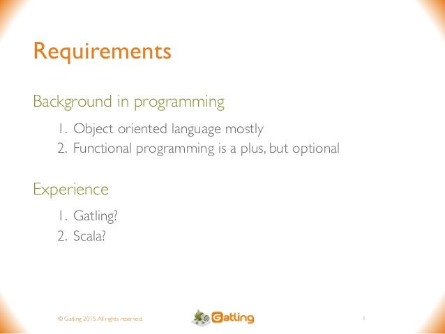 © Gatling 2015.All rights reserved. Requirements Background in programming 1. Object oriented language mostly 2. Functiona...
