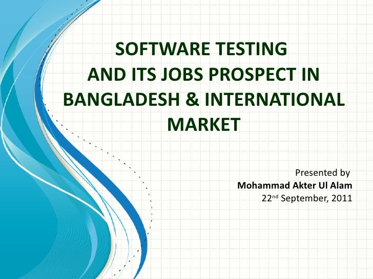 SOFTWARE TESTING  AND ITS JOBS PROSPECT IN BANGLADESH & INTERNATIONAL MARKET Presented by  Mohammad Akter Ul Alam 22 nd  S...