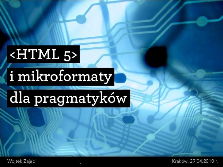 <HTML 5>  i mikroformaty  dla pragmatyków   Wojtek Zajac       Kraków, 29.04.2010 r.