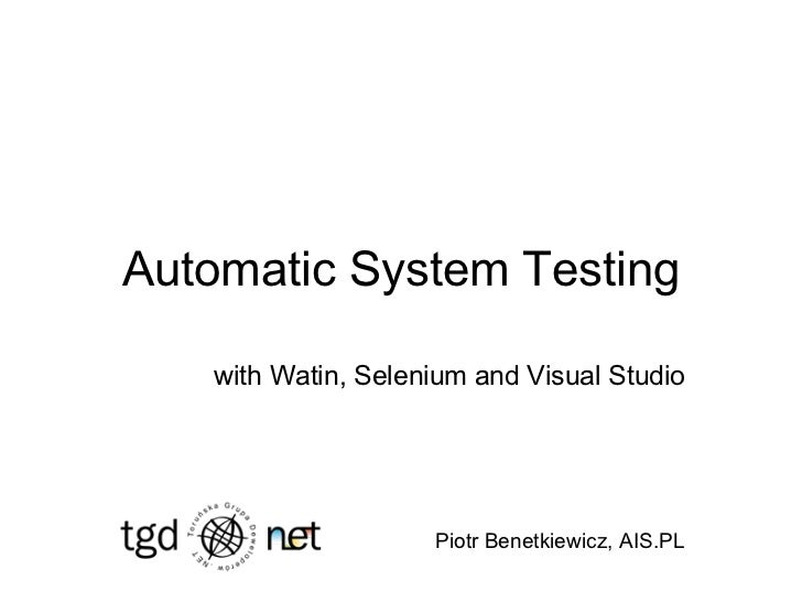 Automatic System Testing with Watin, Selenium and Visual Studio Piotr Benetkiewicz, AIS.PL