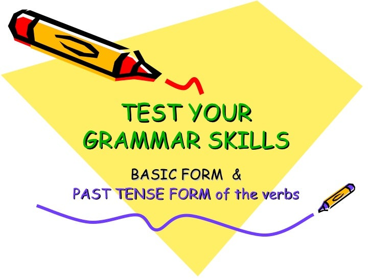 TEST YOUR GRAMMAR   SKILLS BASIC FORM  & PAST TENSE FORM of the verbs