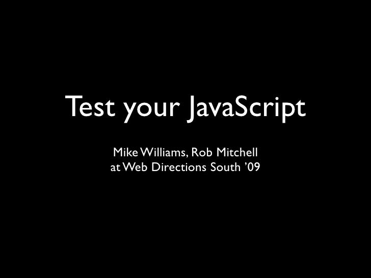 Test your JavaScript    Mike Williams, Rob Mitchell    at Web Directions South '09