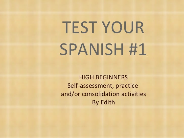 TEST YOUR SPANISH #1 HIGH BEGINNERS Self-assessment, practice  and/or consolidation activities By Edith