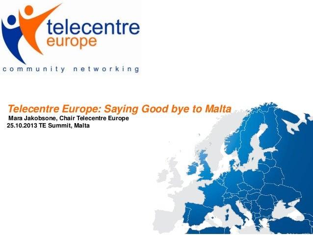 Telecentre Europe: Saying Good bye to Malta Mara Jakobsone, Chair Telecentre Europe 25.10.2013 TE Summit, Malta
