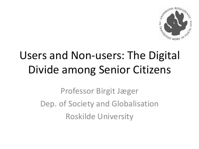 Users and Non-users: The Digital Divide among Senior Citizens Professor Birgit Jæger Dep. of Society and Globalisation Ros...
