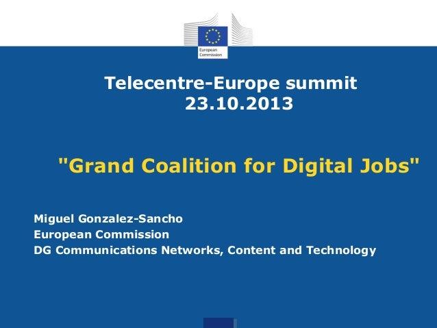 """Telecentre-Europe summit 23.10.2013  """"Grand Coalition for Digital Jobs"""" Miguel Gonzalez-Sancho European Commission DG Comm..."""
