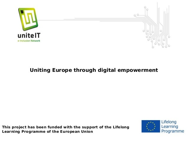 Unite-IT Uniting Europe through digital empowerment  This project has been funded with the support of the Lifelong Learnin...