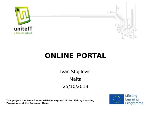 ONLINE PORTAL Ivan Stojilovic Malta 25/10/2013 This project has been funded with the support of the Lifelong Learning Prog...