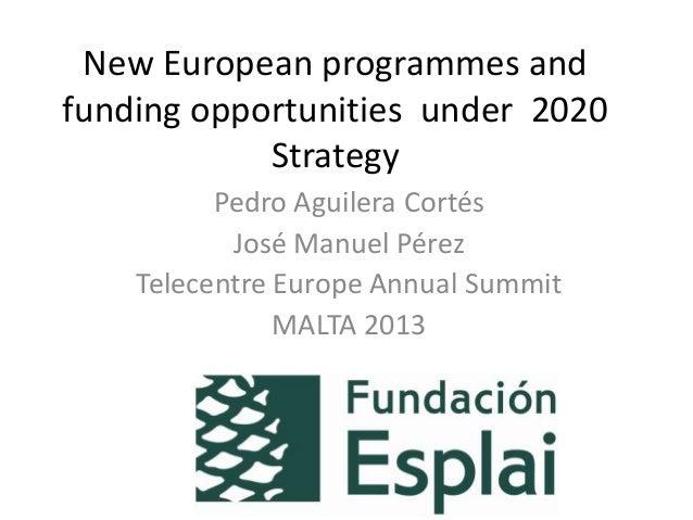 New European programmes and funding opportunities under 2020 Strategy Pedro Aguilera Cortés José Manuel Pérez Telecentre E...
