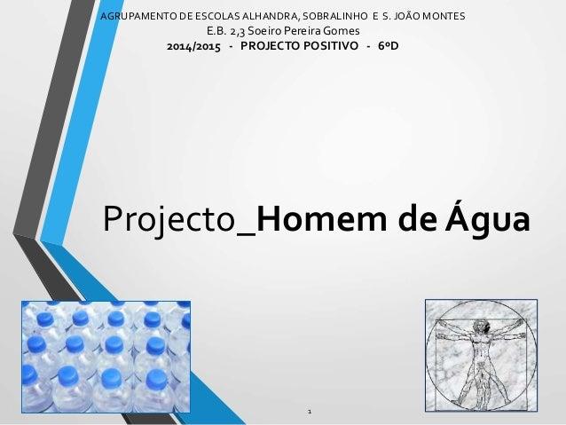 Projecto_Homem de Água AGRUPAMENTO DE ESCOLASALHANDRA, SOBRALINHO E S. JOÃO MONTES E.B. 2,3 Soeiro Pereira Gomes 2014/2015...