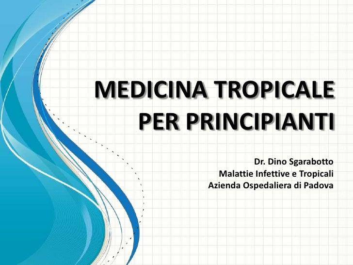MEDICINA TROPICALE  PER PRINCIPIANTI                  Dr. Dino Sgarabotto          Malattie Infettive e Tropicali        A...