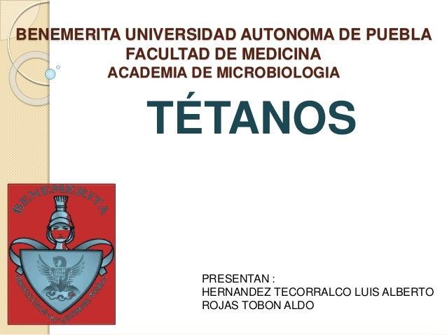 BENEMERITA UNIVERSIDAD AUTONOMA DE PUEBLA FACULTAD DE MEDICINA ACADEMIA DE MICROBIOLOGIA TÉTANOS PRESENTAN : HERNANDEZ TEC...