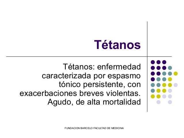 FUNDACION BARCELO FACULTAD DE MEDICINA Tétanos Tétanos: enfermedad caracterizada por espasmo tónico persistente, con exace...