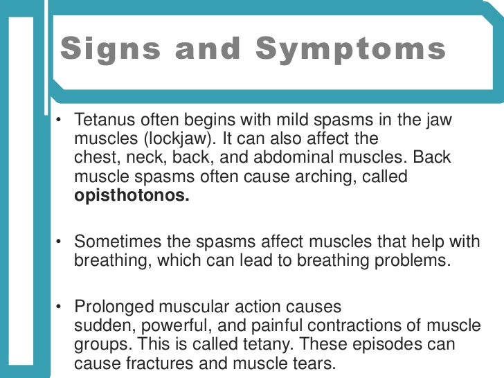 symptoms and causes of tetanus 6 bending of the back one of the most devastating symptoms caused by tetanus is a bending of the back, medically known as opisthotonus this word comes from greek, and it refers to the tension in the back caused by muscle spasms.