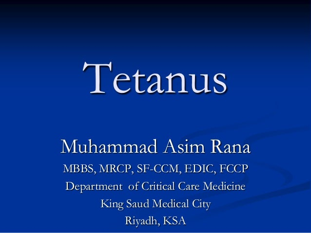 Tetanus Muhammad Asim Rana MBBS, MRCP, SF-CCM, EDIC, FCCP Department of Critical Care Medicine King Saud Medical City Riya...