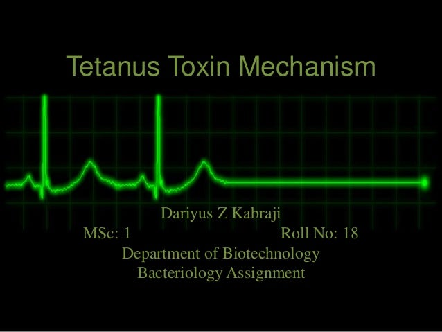 Tetanus Toxin Mechanism Dariyus Z Kabraji MSc: 1 Roll No: 18 Department of Biotechnology Bacteriology Assignment