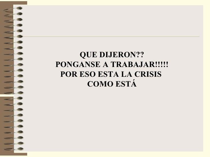 <ul><li>QUE DIJERON?? </li></ul><ul><li>PONGANSE A TRABAJAR!!!!! </li></ul><ul><li>POR ESO ESTA LA CRISIS  </li></ul><ul><...