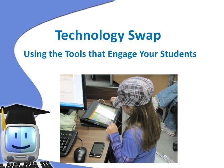 Technology Swap<br />Using the Tools that Engage Your Students<br />