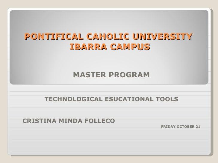 PONTIFICAL CAHOLIC UNIVERSITY  IBARRA CAMPUS MASTER PROGRAM TECHNOLOGICAL ESUCATIONAL TOOLS CRISTINA MINDA FOLLECO FRIDAY ...
