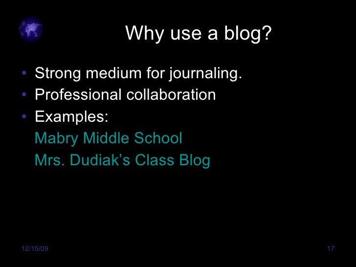 Why use a blog? <ul><li>Strong medium for journaling. </li></ul><ul><li>Professional collaboration </li></ul><ul><li>Examp...