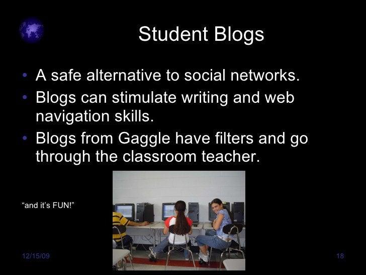 Student Blogs  <ul><li>A safe alternative to social networks. </li></ul><ul><li>Blogs can stimulate writing and web naviga...