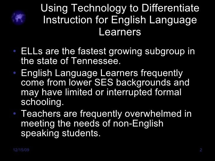 Using Technology to Differentiate Instruction for English Language Learners <ul><li>ELLs are the fastest growing subgroup ...