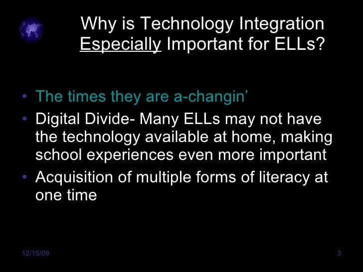 Why is Technology Integration  Especially  Important for ELLs? <ul><li>The times they are a- changin ' </li></ul><ul><li>D...