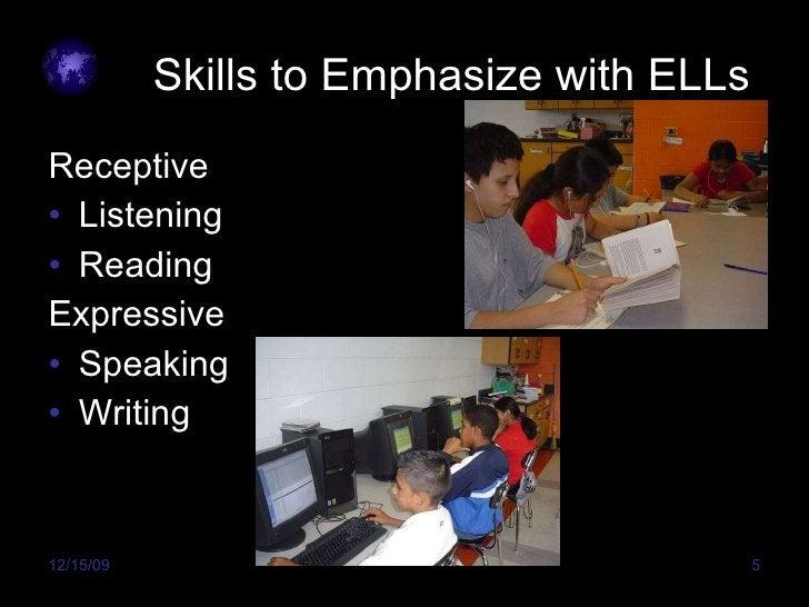 Skills to Emphasize with ELLs <ul><li>Receptive </li></ul><ul><li>Listening </li></ul><ul><li>Reading </li></ul><ul><li>Ex...
