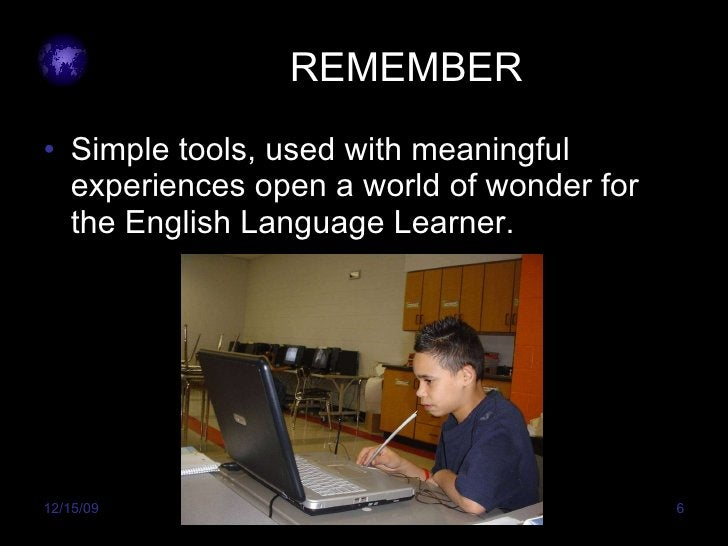 REMEMBER <ul><li>Simple tools, used with meaningful experiences open a world of wonder for the English Language Learner. <...