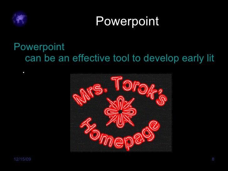 Powerpoint <ul><li>Powerpoint  can be an effective tool to develop early literacy skills . </li></ul>
