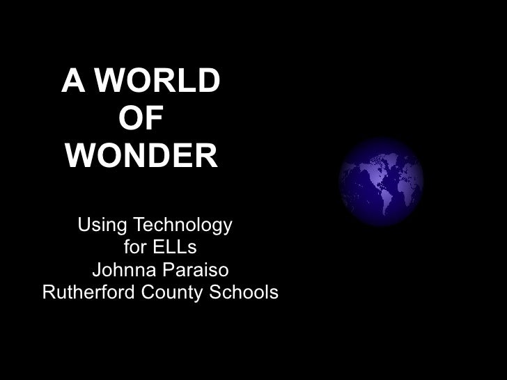 A WORLD OF WONDER Using Technology  for ELLs Johnna Paraiso Rutherford County Schools
