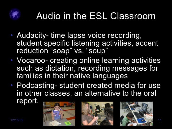 Audio in the ESL Classroom <ul><li>Audacity- time lapse voice recording, student specific listening activities, accent red...