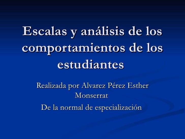 Escalas y análisis de los comportamientos de los estudiantes    Realizada por Alvarez Pérez Esther Monserrat  De la normal...