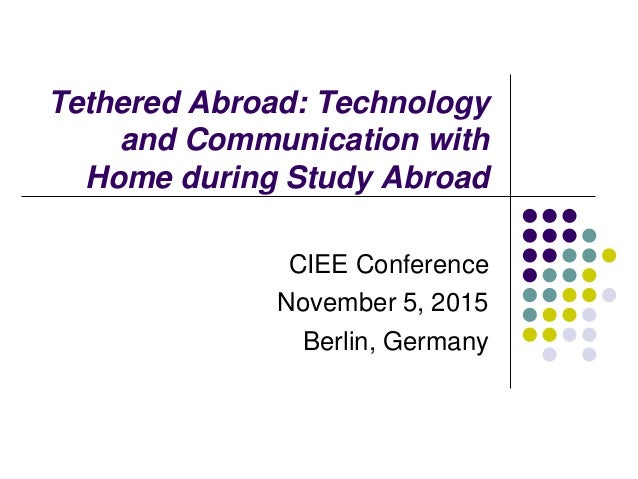 Tethered Abroad: Technology and Communication with Home during Study Abroad CIEE Conference November 5, 2015 Berlin, Germa...