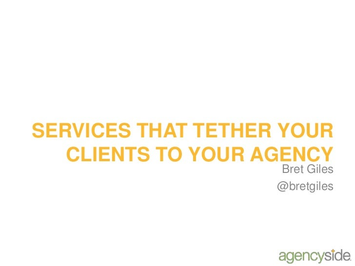SERVICES THAT TETHER YOUR CLIENTS TO YOUR AGENCY<br />Bret Giles<br />@bretgiles<br />