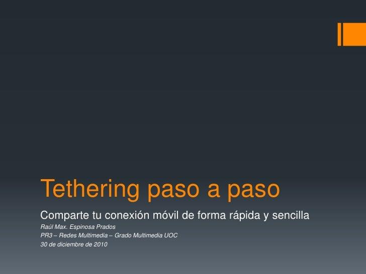 Tethering paso a paso<br />Comparte tu conexión móvil de forma rápida y sencilla<br />Raúl Max. Espinosa Prados<br />PR3 –...