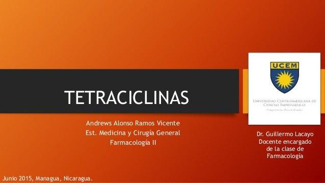 TETRACICLINAS Andrews Alonso Ramos Vicente Est. Medicina y Cirugía General Farmacología II Dr. Guillermo Lacayo Docente en...