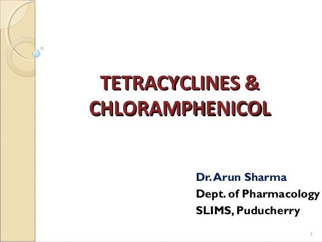TETRACYCLINES &TETRACYCLINES & CHLORAMPHENICOLCHLORAMPHENICOL Dr.Arun Sharma Dept. of Pharmacology SLIMS, Puducherry 1