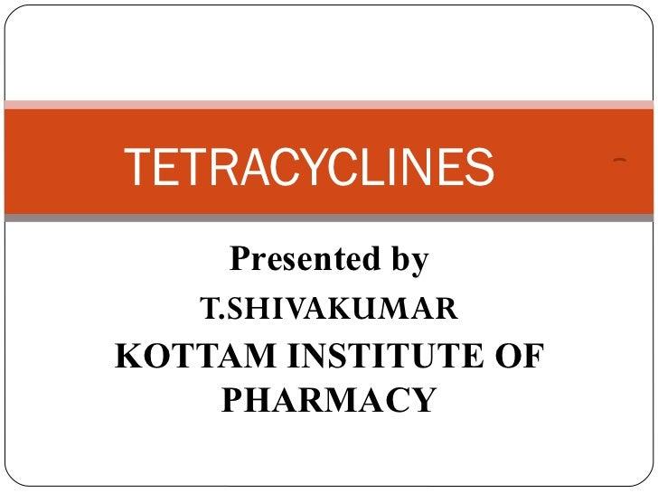 TETRACYCLINES     Presented by   T.SHIVAKUMARKOTTAM INSTITUTE OF    PHARMACY
