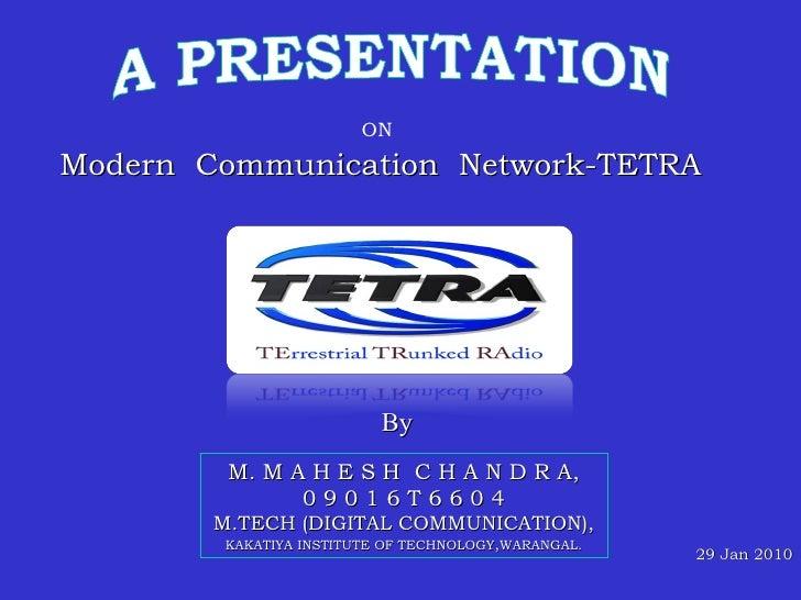 29 Jan 2010 ON Modern  Communication  Network-TETRA M. M A H E S H  C H A N D R A, 0 9 0 1 6 T 6 6 0 4 M.TECH (DIGITAL COM...