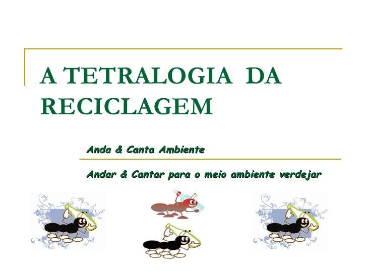 A TETRALOGIA  DA RECICLAGEM Anda & Canta Ambiente Andar & Cantar para o meio ambiente verdejar