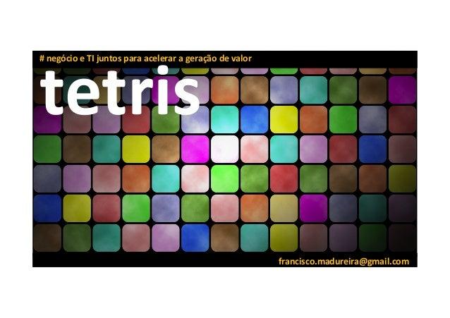 francisco.madureira@gmail.com   tetris   #  negócio  e  TI  juntos  para  acelerar  a  geração  de ...