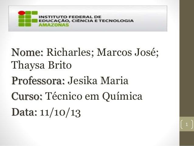 Nome: Richarles; Marcos José; Thaysa Brito Professora: Jesika Maria Curso: Técnico em Química Data: 11/10/13 1