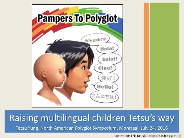 Raising multilingual children Tetsu's way Tetsu Yung, North American Polyglot Symposium, Montreal, July 24, 2016 Illustrat...