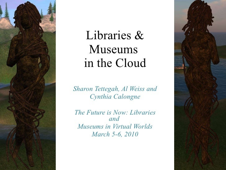 Libraries & Museums  in the Cloud Sharon Tettegah, Al Weiss and Cynthia Calongne The Future is Now: Libraries and  Museums...