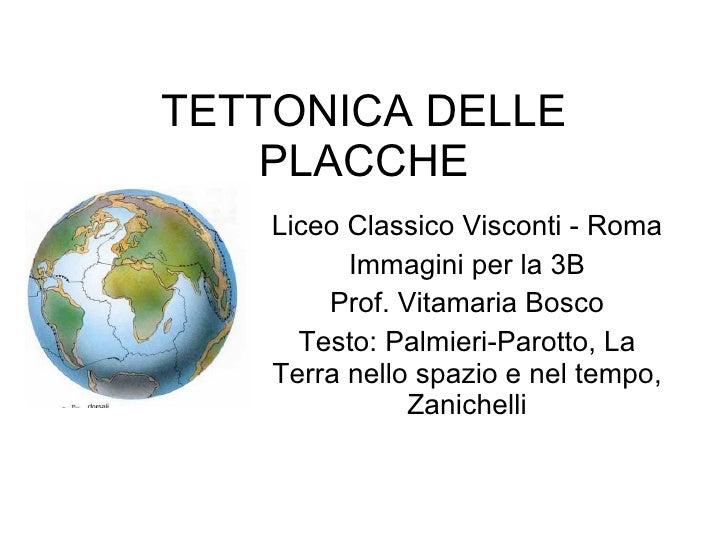 TETTONICA DELLE PLACCHE Liceo Classico Visconti - Roma Immagini per la 3B Prof. Vitamaria Bosco Testo: Palmieri-Parotto, L...