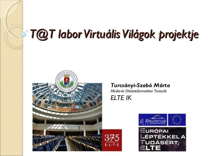 T@T labor Virtuális Világok projektje Turcsányi-Szabó Márta Média-és Oktásinformatikai Tanszék ELTE IK