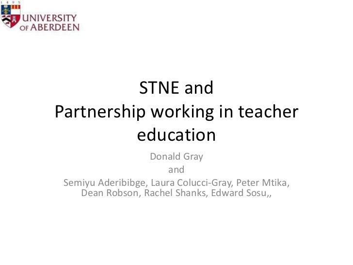 STNE and Partnership workingin teacher education<br />Donald Gray <br />and<br />SemiyuAderibibge, Laura Colucci-Gray, Pet...